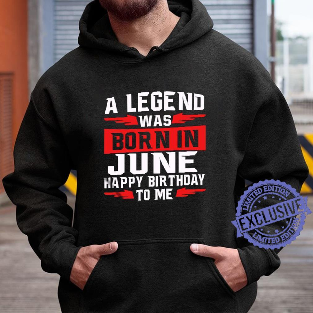 A legend was born in june happy birthday to me shirt hoodie
