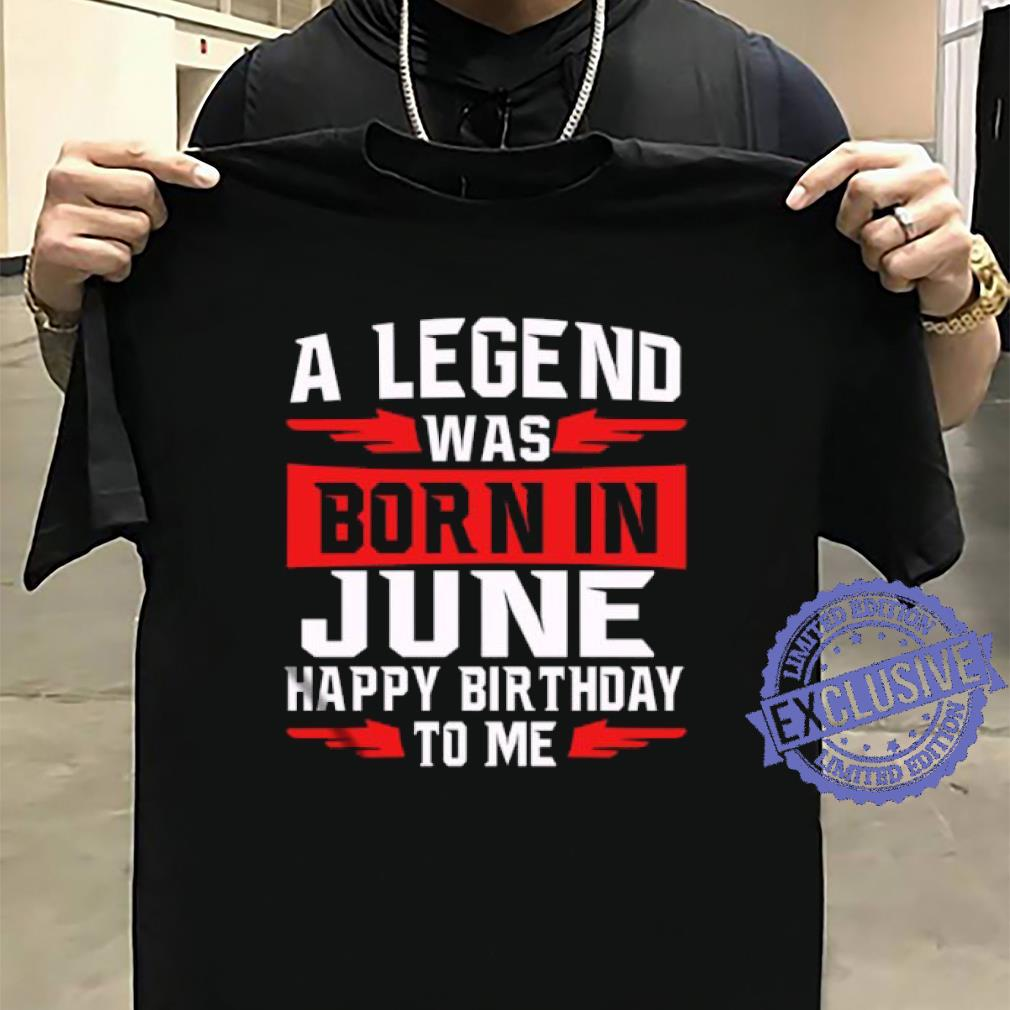 A legend was born in june happy birthday to me shirt sweater