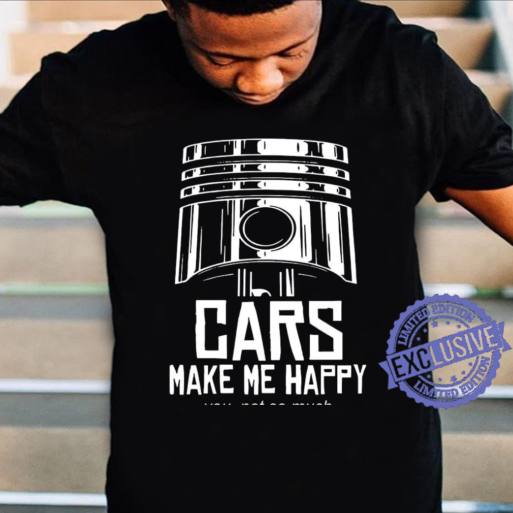 Cars make me happy you not so much shirt