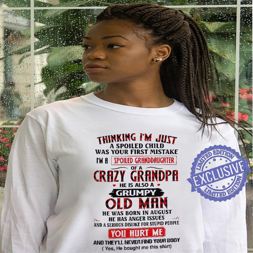 Cool Thinking I'm Just A Spoiled Child Was Your First Mistake I'm A Spoiled Granddaughter Of A Crazy Grandpa shirt hoodie