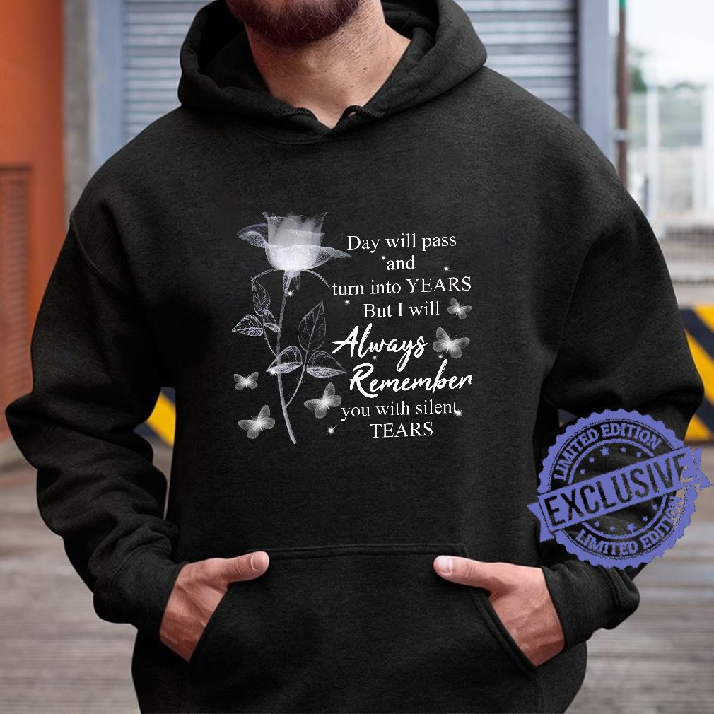 Day will pass and turn into years but i will always remember you with silent tears shirt hoodie