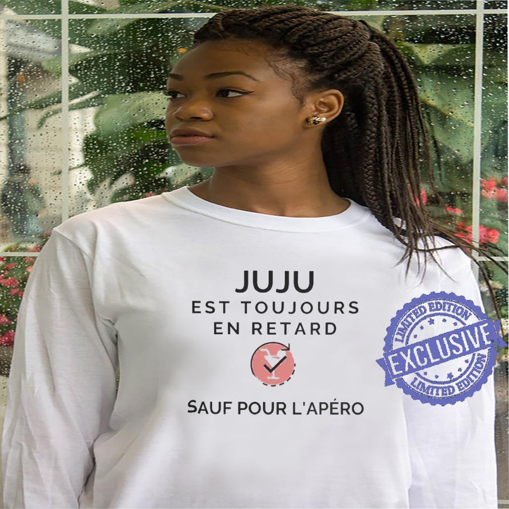 Juju est toujours en retard sauf pour l'apero shirt hoodie