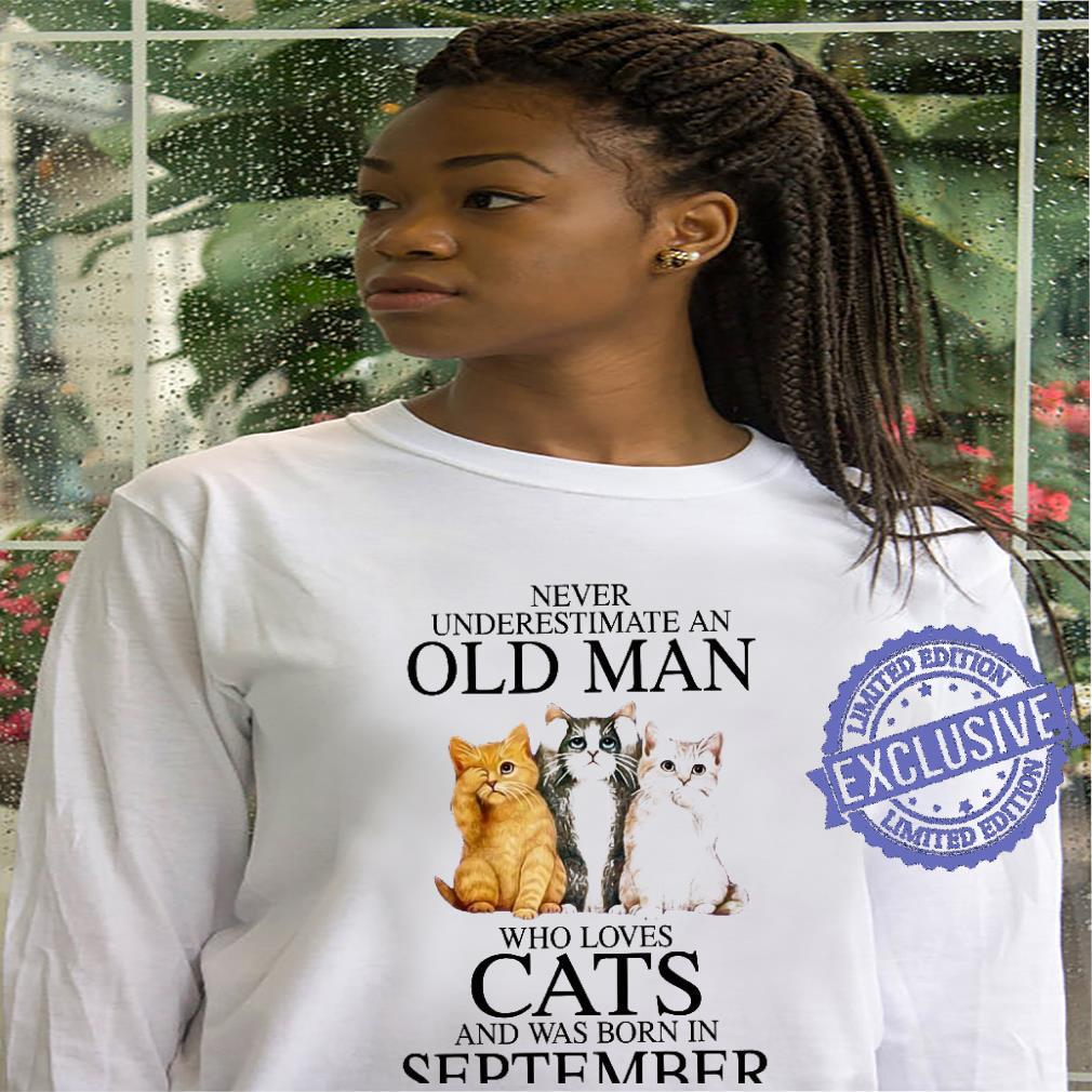 Never underestimate an old man who loves cats and was born in september shirt hoodie